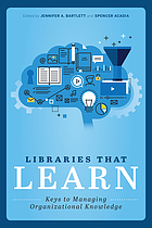 Libraries that learn : keys to managing organizational knowledge