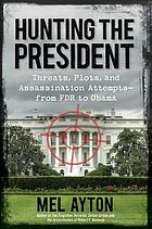 Hunting the president : threats, plots, and assassination attempts ; from FDR to Obama