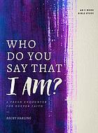 Who do you say that I am? : a fresh encounter for deeper faith