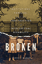 Broken : institutions, families, and the construction of intellectual disability