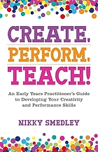 Create, perform, teach! : an early years practitioner's guide to developing your creativity and performance skills