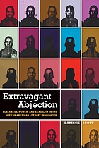 Extravagant Abjection : Blackness, Power, and Sexuality in the African American Literary Imagination.