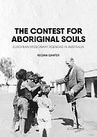 The contest for Aboriginal souls : European missionary agendas in Australia
