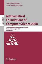 Mathematical Foundations of Computer Science 2008 33rd International Symposium, MFCS 2008, Toru'n, Poland, August 25-29, 2008. Proceedings