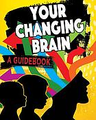 Your changing brain : a guidebook