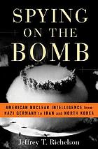 Spying on the bomb : American nuclear intelligence from Nazi Germany to Iran and North Korea