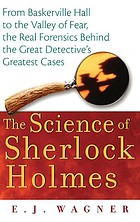 The science of Sherlock Holmes : from Baskerville Hall to the Valley of Fear, the real forensics behind the great detective's greatest cases