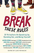 Break these rules : 35 YA authors on speaking up, standing out, and being yourself