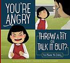 You're angry : throw a fit or talk it out? : you choose the ending