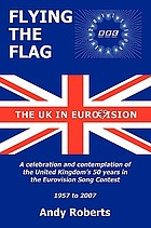 Flying the flag : the United Kingdom in Eurovision : a celebration and contemplation