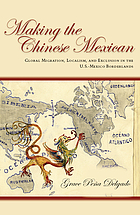 Making the Chinese Mexican : global migration, localism, and exclusion in the U.S.-Mexico borderlands