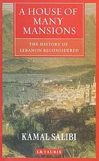 A house of many mansions : the history of Lebanon reconsidered