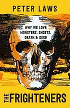 The frighteners : why we love monsters, ghosts, death & gore