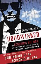 Hoodwinked : an economic hit man reveals why the global economy imploded--and how to fix it