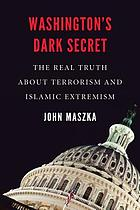 Washington's dark secret : the real truth about terrorism and Islamic extremism