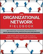 The organizational network fieldbook : best practices, techniques, and exercises to drive organizational innovation and performance