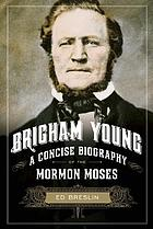Brigham Young : a concise biography of the Mormon Moses