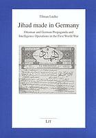 Jihad made in Germany : Ottoman and German propaganda and intelligence operations in the First World War
