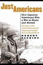 Just Americans : how Japanese Americans won a war at home and abroad : the story of the 100th Battalion/442d Regimental Combat Team in World War II
