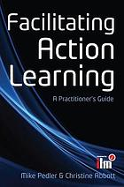 Facilitating action learning : a practitioner's guide
