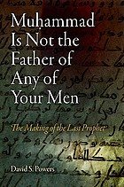 Muḥammad is not the father of any of your men : the making of the last prophet