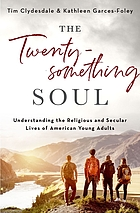 The twentysomething soul : understanding the religious and secular lives of American young adults
