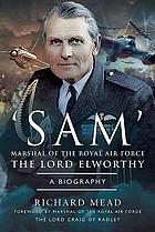 'Sam' Marshal of the Royal Air Force the Lord Elworthy, KG, GCB, CBE, DSO, LVO, DFC, AFC, MA : a biography