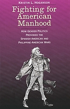 Fighting for American manhood : how gender politics provoked the Spanish-American and Philippine-American wars