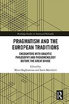 Pragmatism and the European traditions : encounters with analytic philosophy and phenomenology before the great divide