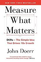Measure what matters : OKRs, the simple idea that drives 10x growth