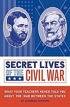 Secret lives of the Civil War : what your teachers never told you about the War between the States
