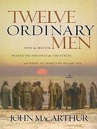 Twelve ordinary men : how the Master shaped His disciples for greatness, and what He wants to do with you