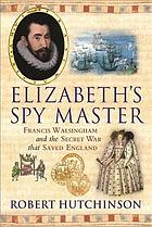 Elizabeth's spy master : Francis Walsingham and the secret war that saved England