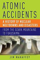 Atomic accidents : a history of nuclear meltdowns and disasters ; from the Ozark Mountains to Fukushima