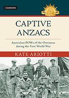 Captive Anzacs : Australian POWs of the Ottomans during the First World War