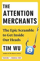 The attention merchants : the epic scramble to get inside our heads