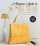 A beginner's guide to bag making : 20 classic styles explained step by step