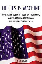 The Jesus machine : how James Dobson, Focus on the Family, and evangelical America are winning the culture war