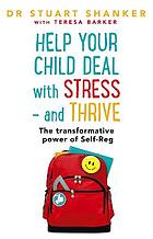 Help your child deal with stress - and thrive : the transformative power of self-reg