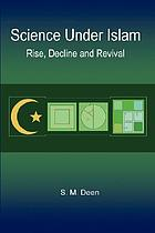 Science under Islam : rise, decline and revival
