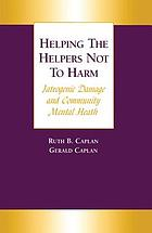 Helping the helpers not to harm : latrogenic damage and community mental health