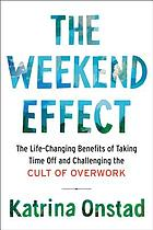 The weekend effect : the life-changing benefits of taking time off and challenging the cult of overwork