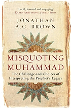 Misquoting Muhammad : the challenge and choices of interpreting the Prophet's legacy