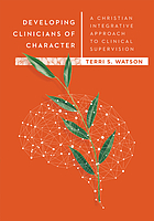 Developing clinicians of character : a Christian integrative approach to clinical supervision
