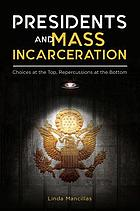 Presidents and mass incarceration : choices at the top, repercussions at the bottom