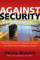 Against security : how we go wrong at airports, subways, and other sites of ambiguous danger