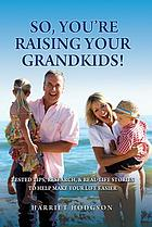 So, you're raising your grandkids! : Tested tips, research, & real-life stories to make your life easier