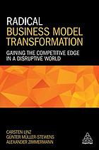 Radical business model transformation : gaining the competitive edge in a disruptive world