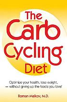 The carb cycling diet : optimize your health, lose weight, feel great-without giving up the foods you love