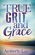 True grit and grace : turning tragedy into triumph